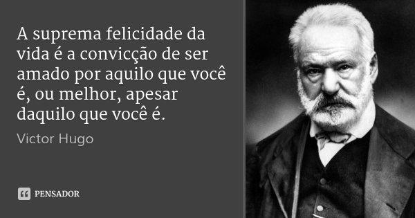 A suprema felicidade da vida é a convicção de ser amado por aquilo que você é, ou melhor, apesar daquilo que você é.... Frase de Victor Hugo.