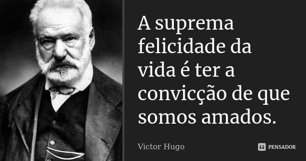 A suprema felicidade da vida é ter a convicção de que somos amados.... Frase de Victor Hugo.