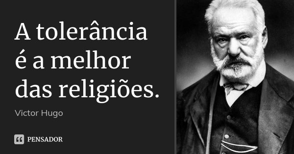 A tolerância é a melhor das religiões.... Frase de Victor Hugo.