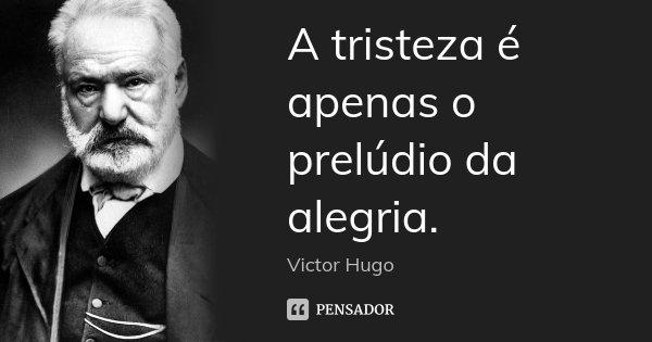 A tristeza é apenas o prelúdio da alegria.... Frase de Victor Hugo.