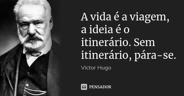 A vida é a viagem, a ideia é o itinerário. Sem itinerário, pára-se.... Frase de Victor Hugo.