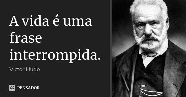 A vida é uma frase interrompida.... Frase de Victor Hugo.