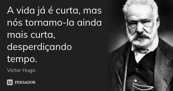 A vida já é curta, mas nós tornamo-la ainda mais curta, desperdiçando tempo.... Frase de Victor Hugo.