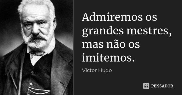Admiremos os grandes mestres, mas não os imitemos.... Frase de Victor Hugo.