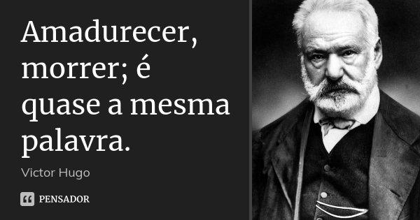 Amadurecer, morrer; é quase a mesma palavra.... Frase de Victor Hugo.