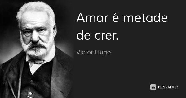 Amar é metade de crer.... Frase de Victor Hugo.