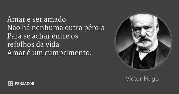 Amar e ser amado Não há nenhuma outra pérola Para se achar entre os refolhos da vida Amar é um cumprimento.... Frase de Victor Hugo.