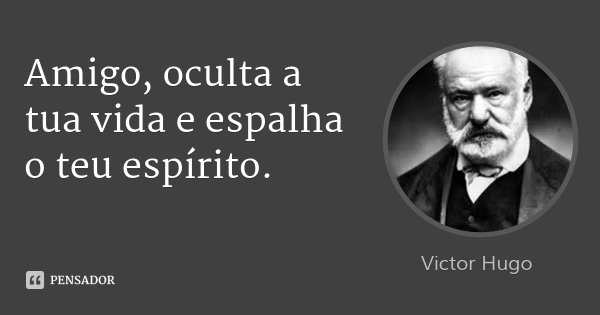 Amigo, oculta a tua vida e espalha o teu espírito.... Frase de Victor Hugo.