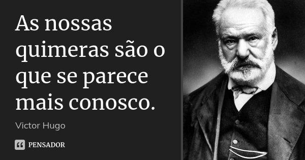 As nossas quimeras são o que se parece mais conosco.... Frase de Victor Hugo.