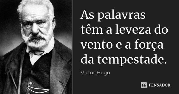 As palavras têm a leveza do vento e a força da tempestade.... Frase de Victor Hugo.