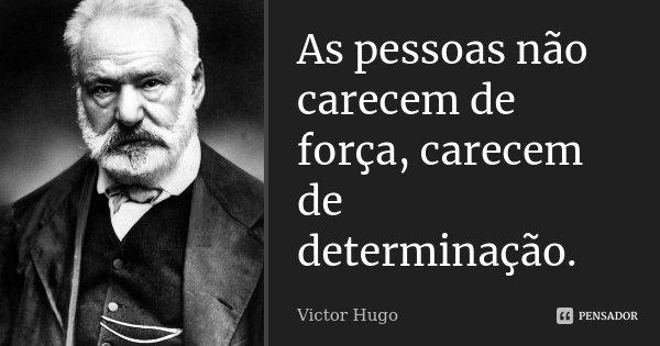 As pessoas não carecem de força, carecem de determinação.... Frase de Victor Hugo.