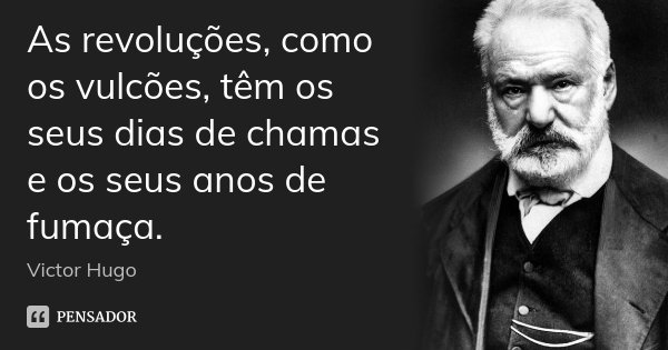 As revoluções, como os vulcões, têm os seus dias de chamas e os seus anos de fumaça.... Frase de Victor Hugo.