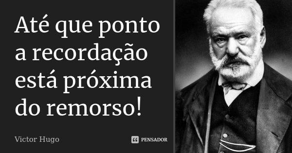 Até que ponto a recordação está próxima do remorso!... Frase de Victor Hugo.