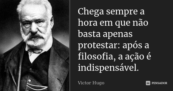 Chega sempre a hora em que não basta apenas protestar: após a filosofia, a ação é indispensável.... Frase de Victor Hugo.