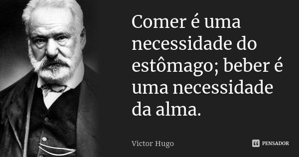 Comer é uma necessidade do estômago; beber é uma necessidade da alma.... Frase de Victor Hugo.