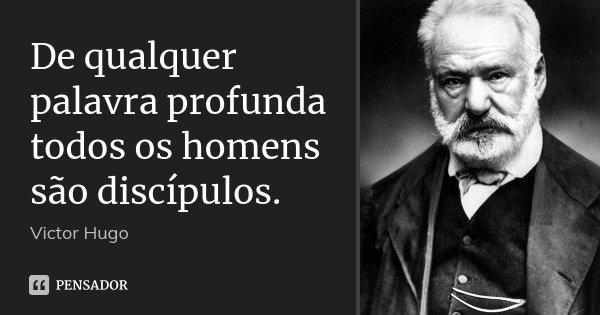 De qualquer palavra profunda todos os homens são discípulos.... Frase de Victor Hugo.