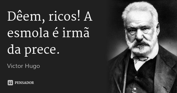 Dêem, ricos! A esmola é irmã da prece.... Frase de Victor Hugo.