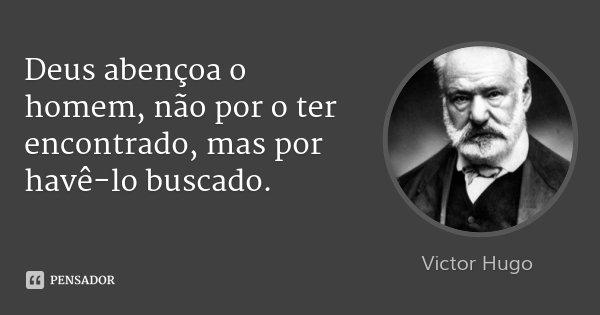 Deus abençoa o homem, não por o ter encontrado, mas por havê-lo buscado.... Frase de Victor Hugo.