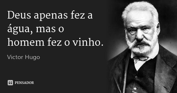 Deus apenas fez a água, mas o homem fez o vinho.... Frase de Victor Hugo.