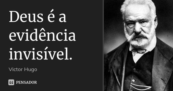 Deus é a evidência invisível.... Frase de Victor Hugo.