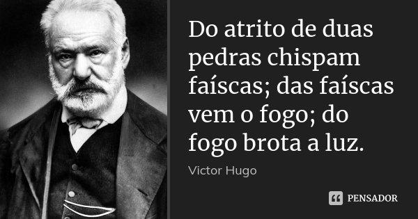Do atrito de duas pedras chispam faíscas; das faíscas vem o fogo; do fogo brota a luz.... Frase de Victor Hugo.