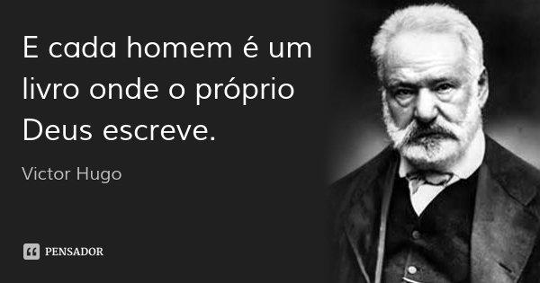E cada homem é um livro onde o próprio Deus escreve.... Frase de Victor Hugo.