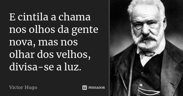 E cintila a chama nos olhos da gente nova, mas nos olhar dos velhos, divisa-se a luz.... Frase de Victor Hugo.