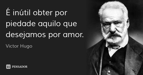 É inútil obter por piedade aquilo que desejamos por amor.... Frase de Victor Hugo.