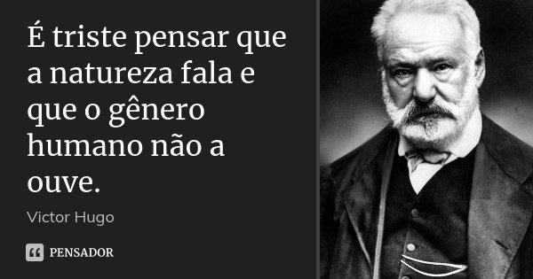 É triste pensar que a natureza fala e que o gênero humano não a ouve.... Frase de Victor Hugo.