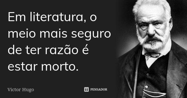 Em literatura, o meio mais seguro de ter razão é estar morto.... Frase de Victor Hugo.