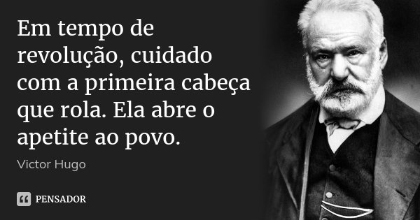 Em tempo de revolução, cuidado com a primeira cabeça que rola. Ela abre o apetite ao povo.... Frase de Victor Hugo.