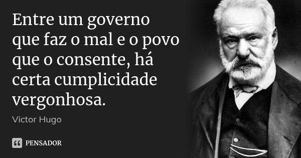 Entre um governo que faz o mal e o povo que o consente, há certa cumplicidade vergonhosa.... Frase de VICTOR HUGO.