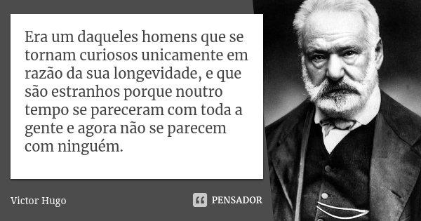 Era um daqueles homens que se tornam curiosos unicamente em razão da sua longevidade, e que são estranhos porque noutro tempo se pareceram com toda a gente e ag... Frase de Victor Hugo.