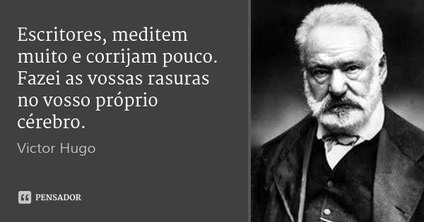 Escritores, meditem muito e corrijam pouco. Fazei as vossas rasuras no vosso próprio cérebro.... Frase de Victor Hugo.