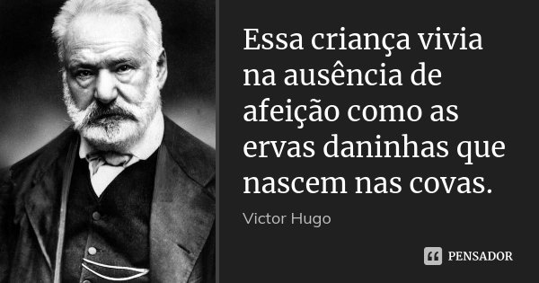 Essa criança vivia na ausência de afeição como as ervas daninhas que nascem nas covas.... Frase de Victor Hugo.