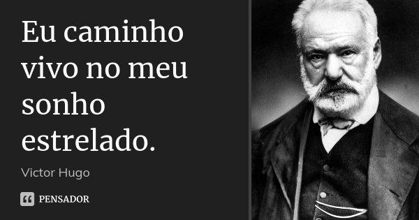 Eu caminho vivo no meu sonho estrelado.... Frase de Victor Hugo.