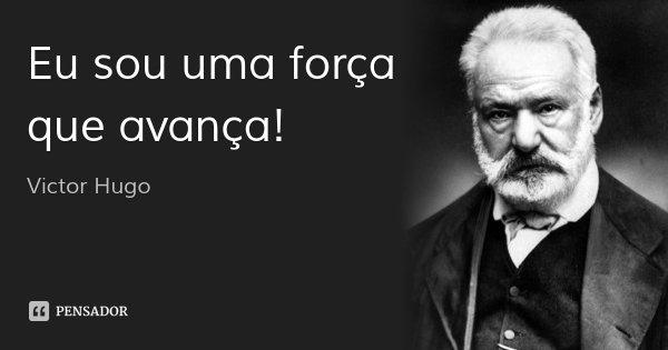 Eu sou uma força que avança!... Frase de Victor Hugo.