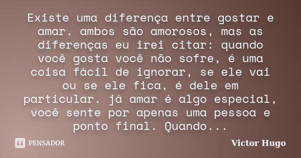 Existe uma diferença entre gostar e amar. ambos são amorosos, mas as diferenças eu irei citar: quando você gosta você não sofre, é uma coisa fácil de ignorar, s... Frase de Victor Hugo.