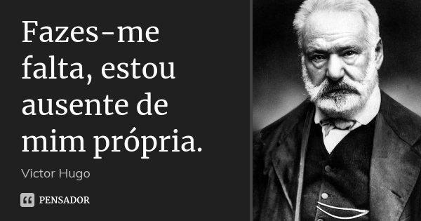 Fazes-me falta, estou ausente de mim própria.... Frase de Victor Hugo.