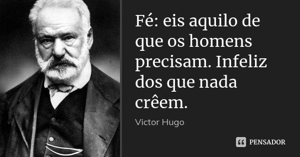 Fé: eis aquilo de que os homens precisam. Infeliz dos que nada crêem.... Frase de Victor Hugo.