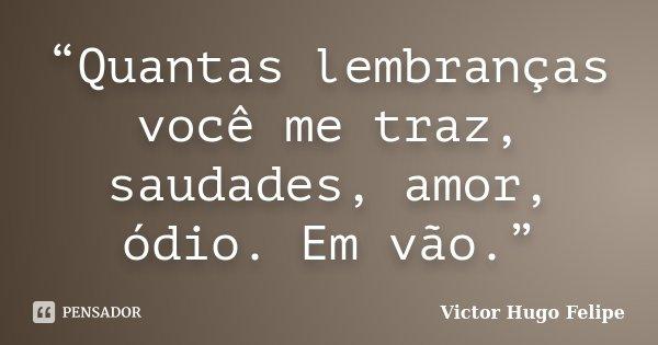 """""""Quantas lembranças você me traz, saudades, amor, ódio. Em vão.""""... Frase de Victor Hugo Felipe."""