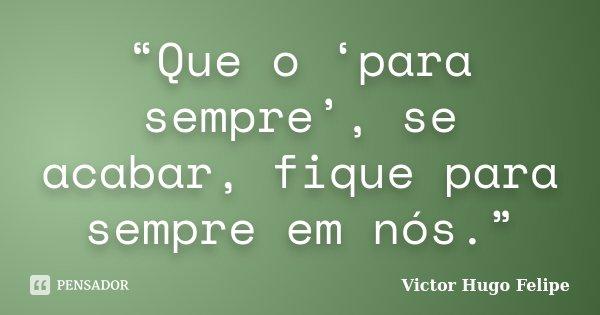"""""""Que o 'para sempre', se acabar, fique para sempre em nós.""""... Frase de Victor Hugo Felipe."""