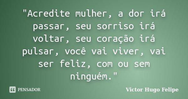 """""""Acredite mulher, a dor irá passar, seu sorriso irá voltar, seu coração irá pulsar, você vai viver, vai ser feliz, com ou sem ninguém.""""... Frase de Victor Hugo Felipe."""