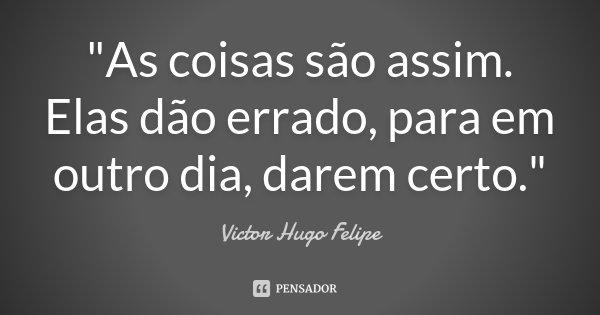 """""""As coisas são assim. Elas dão errado, para em outro dia, darem certo.""""... Frase de Victor Hugo Felipe."""