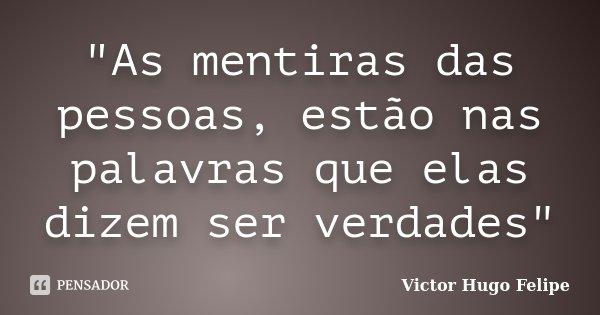 """""""As mentiras das pessoas, estão nas palavras que elas dizem ser verdades""""... Frase de Victor Hugo Felipe."""