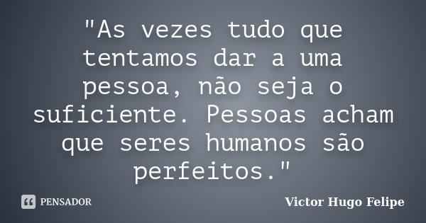 """""""As vezes tudo que tentamos dar a uma pessoa, não seja o suficiente. Pessoas acham que seres humanos são perfeitos.""""... Frase de Victor Hugo Felipe."""