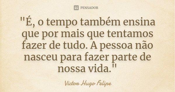 """""""É, o tempo também ensina que por mais que tentamos fazer de tudo. A pessoa não nasceu para fazer parte de nossa vida.""""... Frase de Victor Hugo Felipe."""