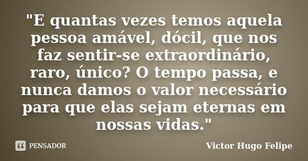 """""""E quantas vezes temos aquela pessoa amável, dócil, que nos faz sentir-se extraordinário, raro, único? O tempo passa, e nunca damos o valor necessário para... Frase de Victor Hugo Felipe."""