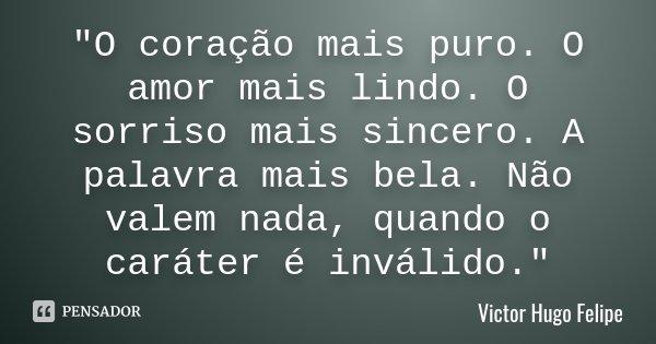 """""""O coração mais puro. O amor mais lindo. O sorriso mais sincero. A palavra mais bela. Não valem nada, quando o caráter é inválido.""""... Frase de Victor Hugo Felipe."""