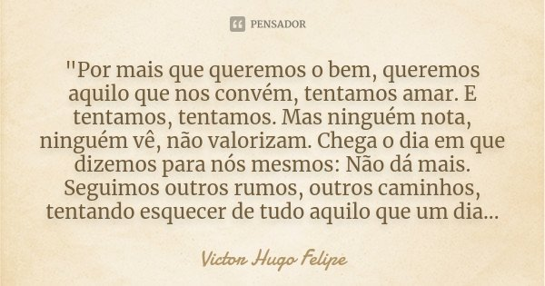 """""""Por mais que queremos o bem, queremos aquilo que nos convém, tentamos amar. E tentamos, tentamos. Mas ninguém nota, ninguém vê, não valorizam. Chega o dia... Frase de Victor Hugo Felipe."""